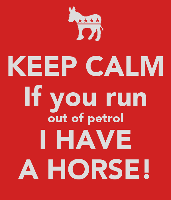 KEEP CALM If you run out of petrol I HAVE A HORSE!