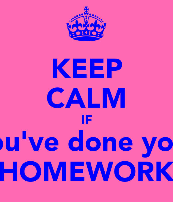 KEEP CALM IF you've done your HOMEWORK