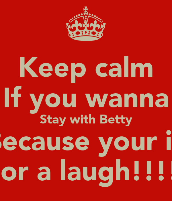 Keep calm If you wanna Stay with Betty Because your in For a laugh!!!!
