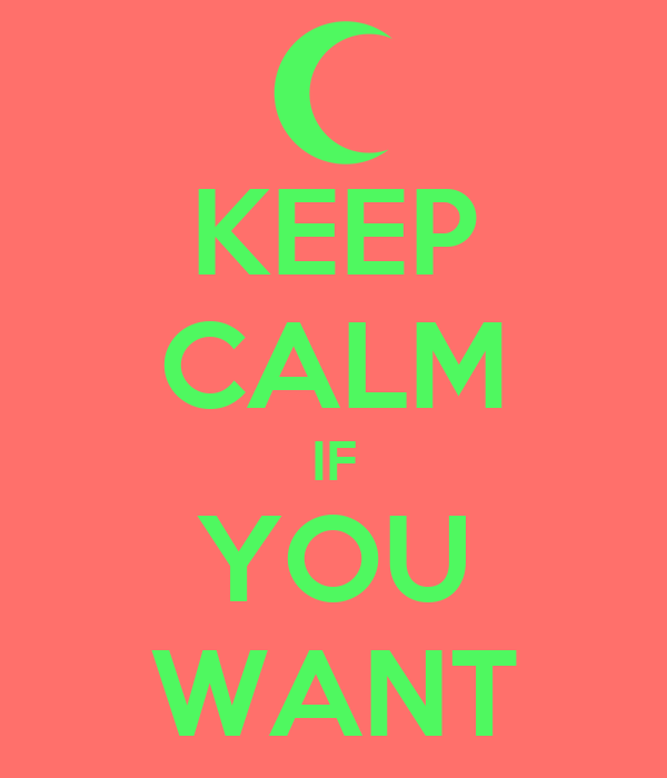 KEEP CALM IF YOU WANT