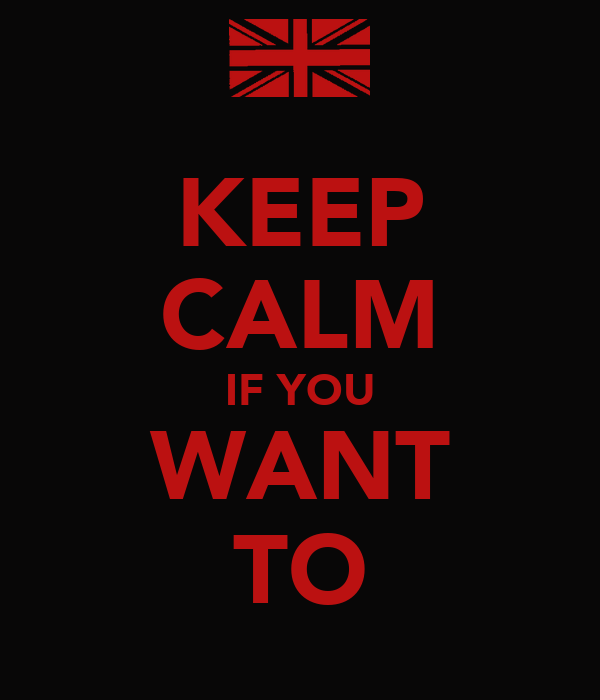 KEEP CALM IF YOU WANT TO