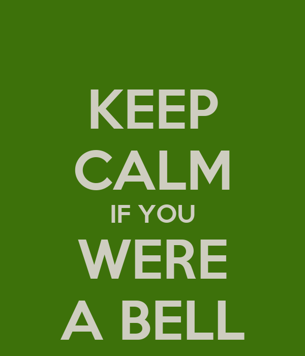 KEEP CALM IF YOU WERE A BELL