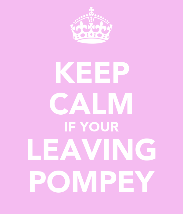 KEEP CALM IF YOUR LEAVING POMPEY