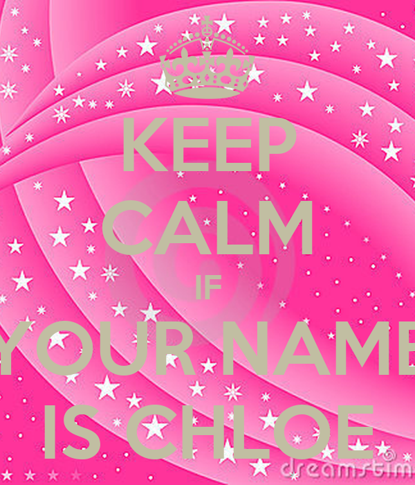 KEEP CALM IF YOUR NAME IS CHLOE