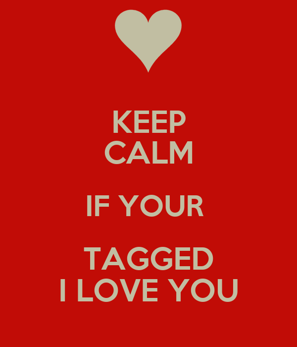 KEEP CALM IF YOUR  TAGGED I LOVE YOU