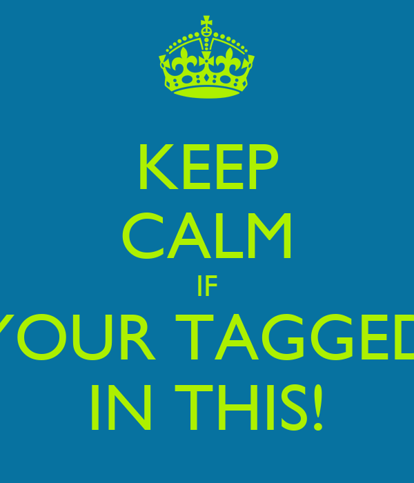KEEP CALM IF YOUR TAGGED IN THIS!