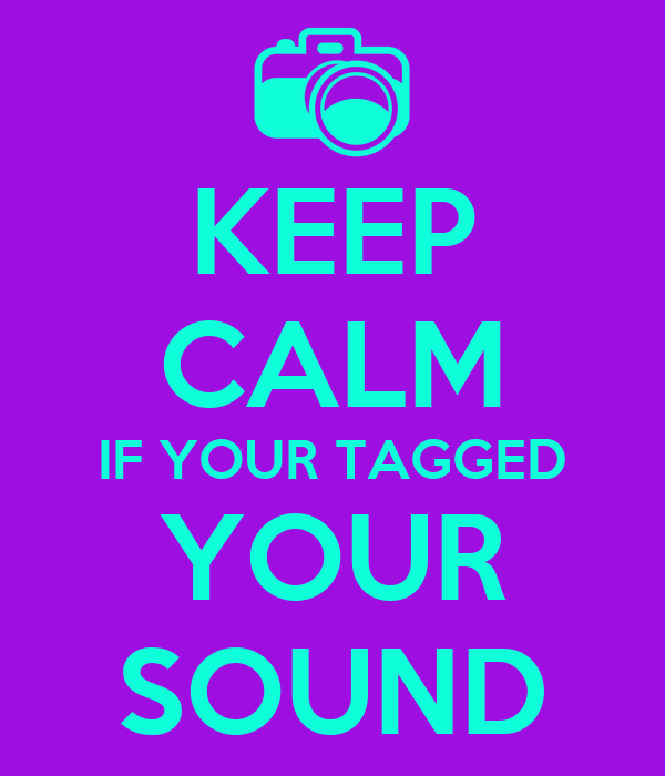KEEP CALM IF YOUR TAGGED YOUR SOUND