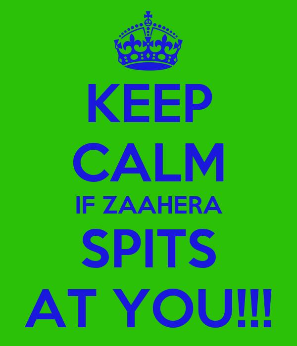 KEEP CALM IF ZAAHERA SPITS AT YOU!!!
