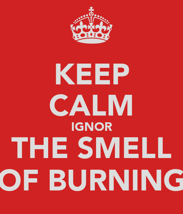 KEEP CALM IGNOR THE SMELL OF BURNING