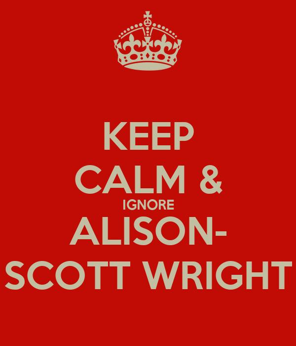 KEEP CALM & IGNORE ALISON- SCOTT WRIGHT