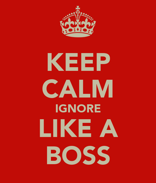 KEEP CALM IGNORE LIKE A BOSS