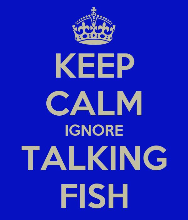 KEEP CALM IGNORE TALKING FISH