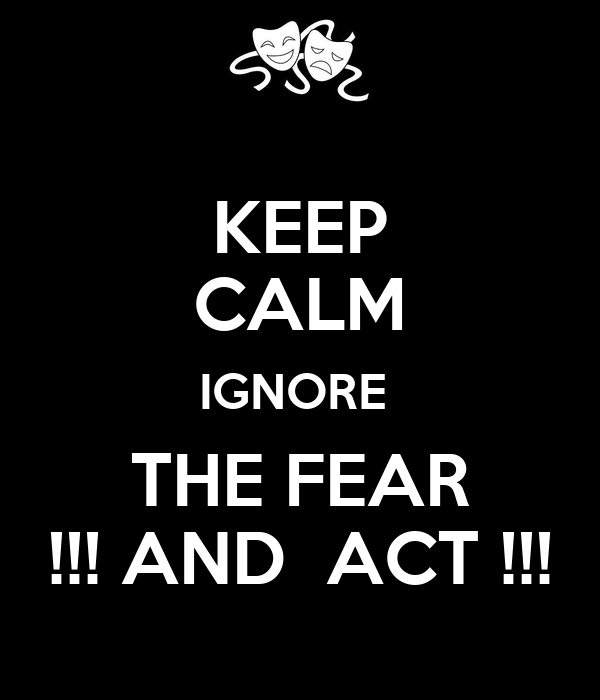 KEEP CALM IGNORE  THE FEAR !!! AND  ACT !!!