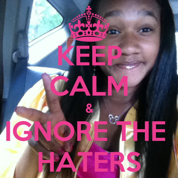 KEEP CALM & IGNORE THE  HATERS