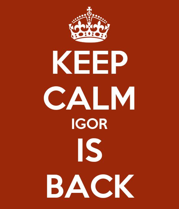 KEEP CALM IGOR IS BACK