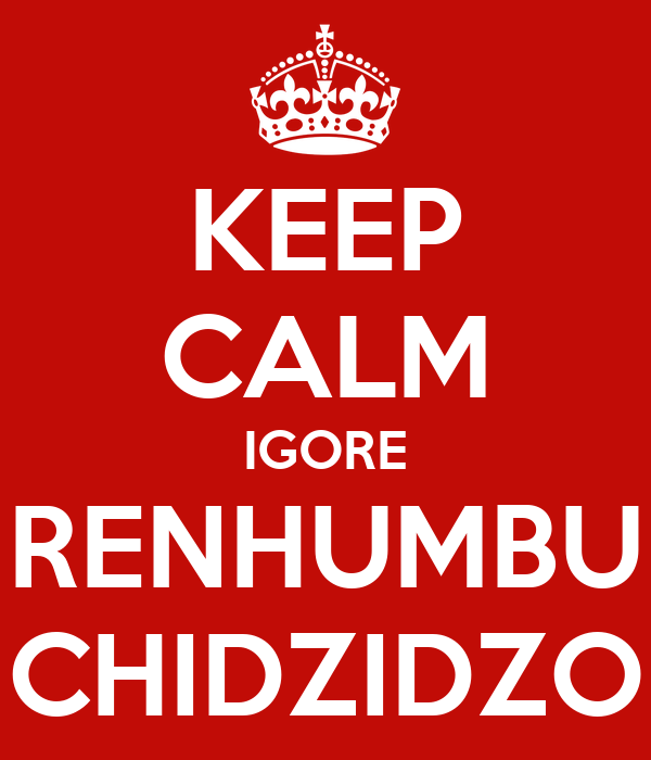 KEEP CALM IGORE RENHUMBU CHIDZIDZO