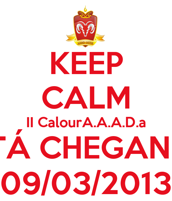 KEEP CALM II CalourA.A.A.D.a ESTÁ CHEGANDO 09/03/2013