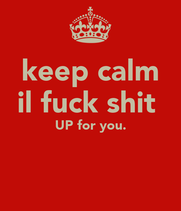 keep calm il fuck shit  UP for you.