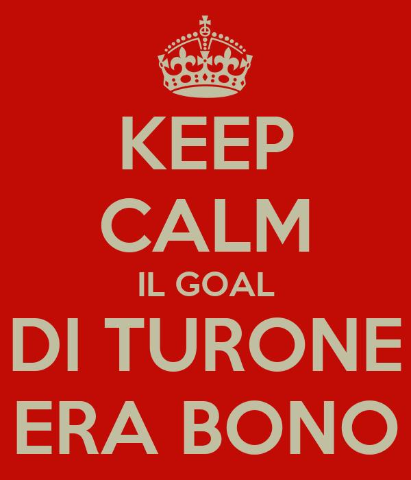 KEEP CALM IL GOAL DI TURONE ERA BONO
