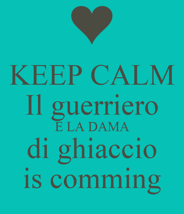 KEEP CALM Il guerriero E LA DAMA di ghiaccio is comming