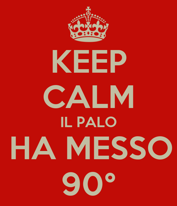 KEEP CALM IL PALO VI HA MESSO A 90°