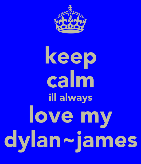 keep calm ill always love my dylan~james