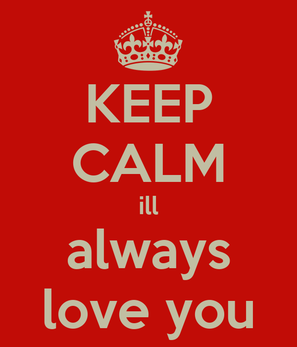 KEEP CALM ill always love you