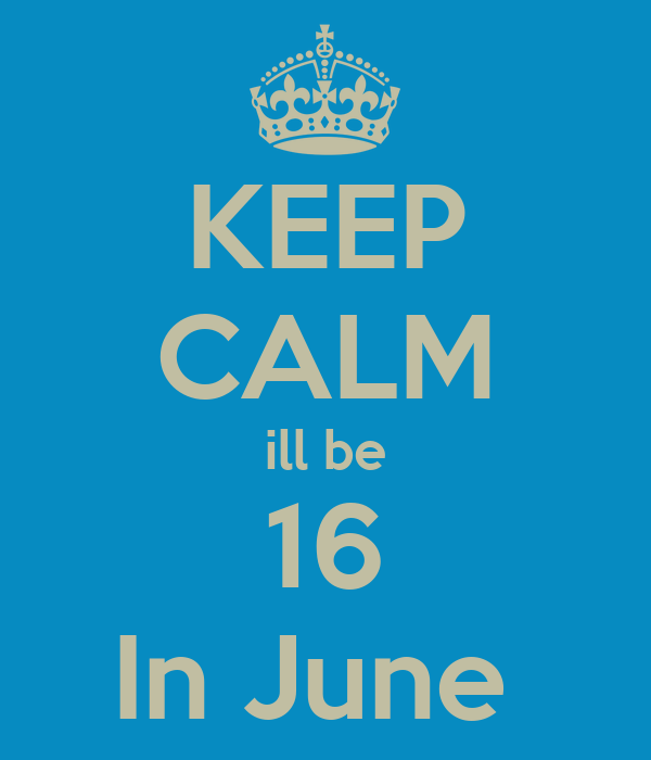 KEEP CALM ill be 16 In June