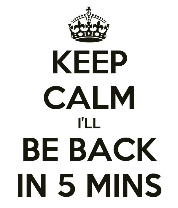 KEEP CALM I'LL BE BACK IN 5 MINS