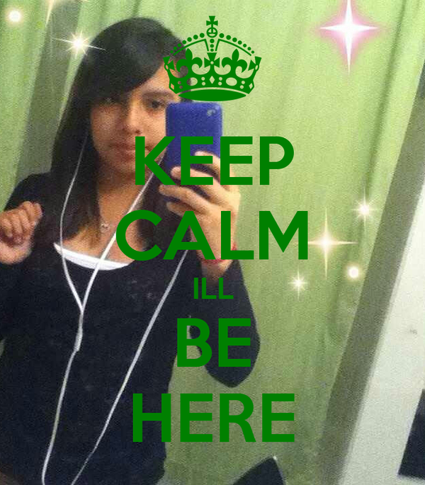 KEEP CALM ILL BE HERE