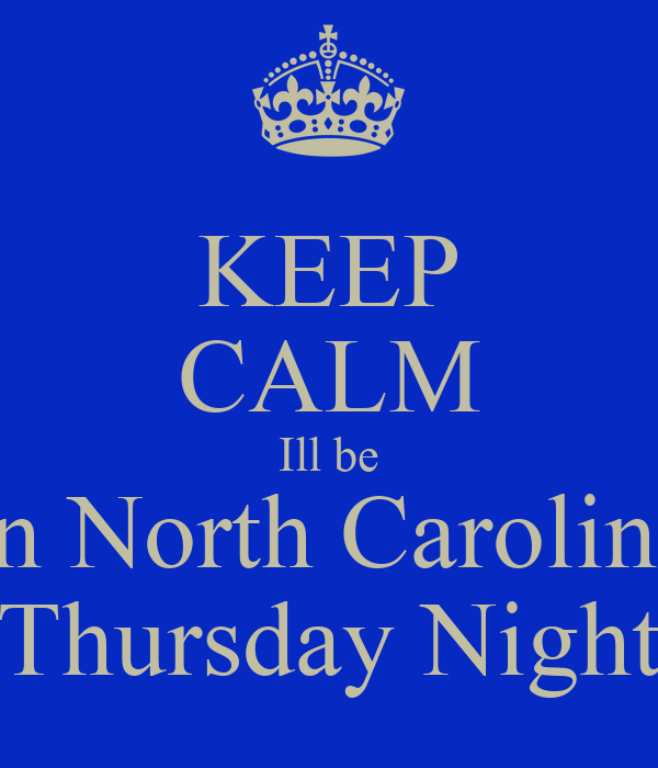 KEEP CALM Ill be In North Carolina Thursday Night