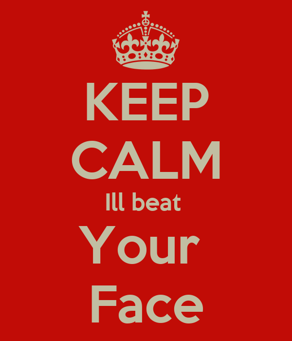 KEEP CALM Ill beat  Your  Face