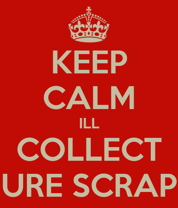 KEEP CALM ILL COLLECT URE SCRAP