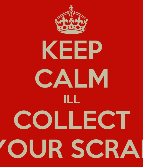 KEEP CALM ILL COLLECT YOUR SCRAP