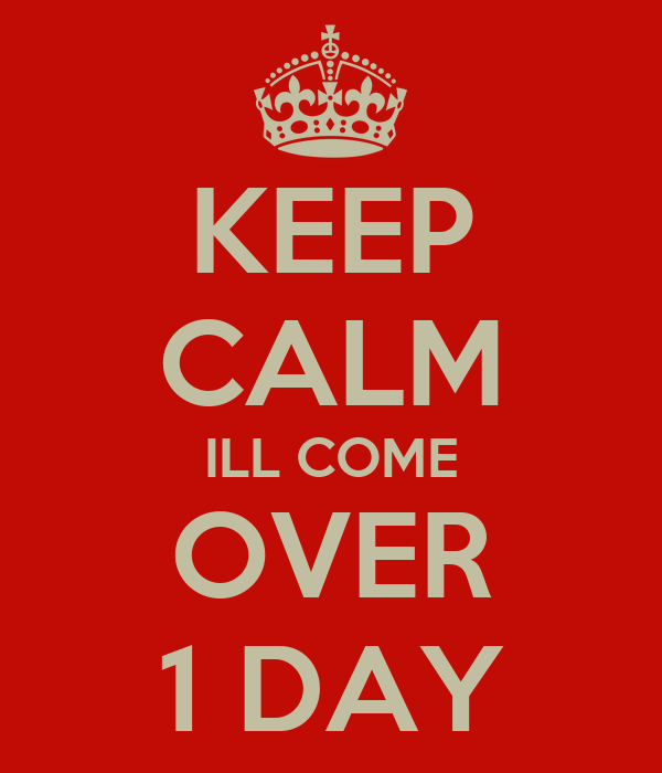 KEEP CALM ILL COME OVER 1 DAY
