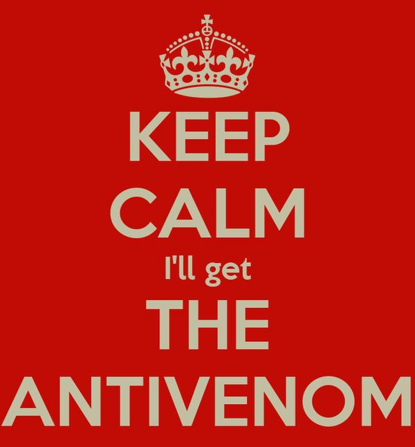KEEP CALM I'll get THE ANTIVENOM
