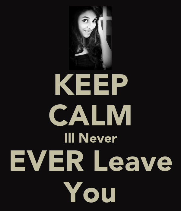 KEEP CALM Ill Never EVER Leave You