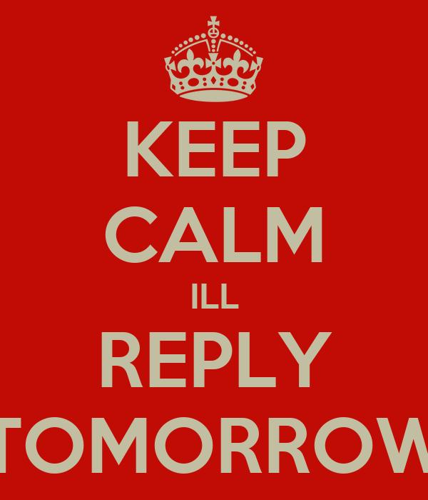 KEEP CALM ILL REPLY TOMORROW