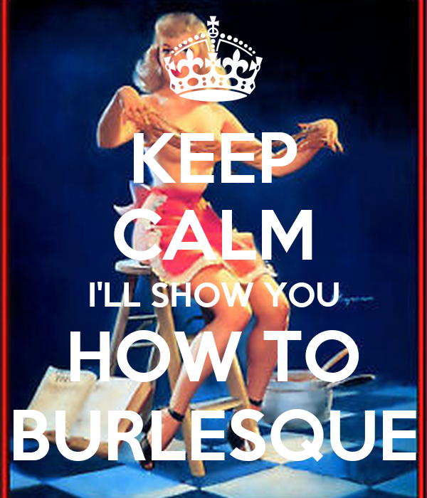 KEEP CALM I'LL SHOW YOU HOW TO BURLESQUE