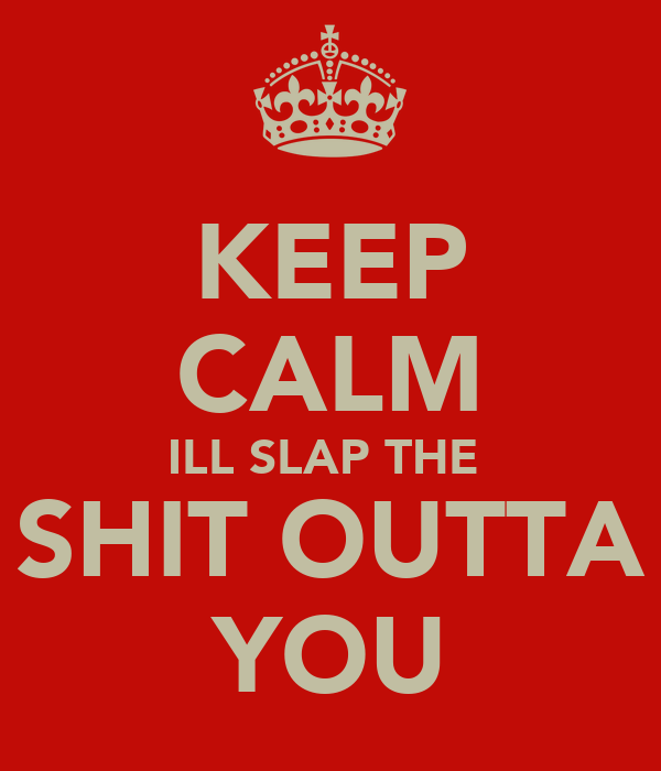KEEP CALM ILL SLAP THE  SHIT OUTTA YOU