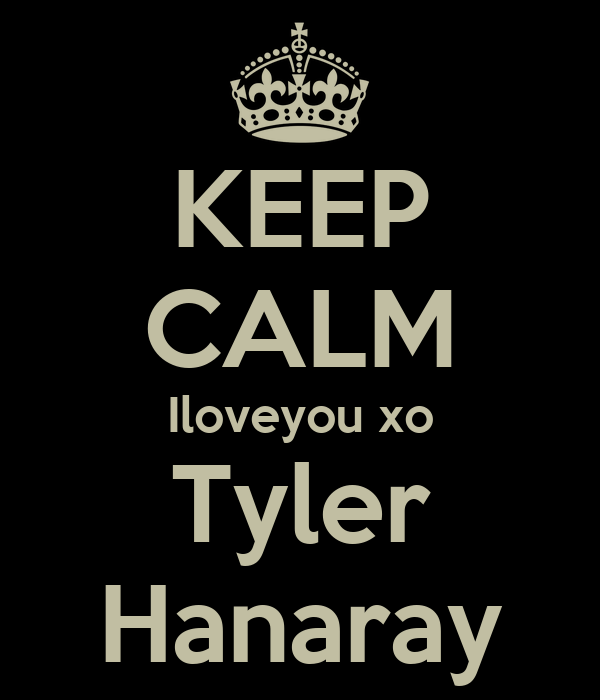 KEEP CALM Iloveyou xo Tyler Hanaray