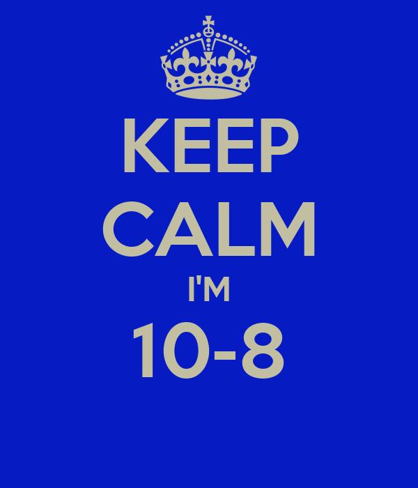 KEEP CALM I'M 10-8