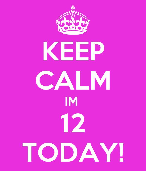 KEEP CALM IM  12 TODAY!