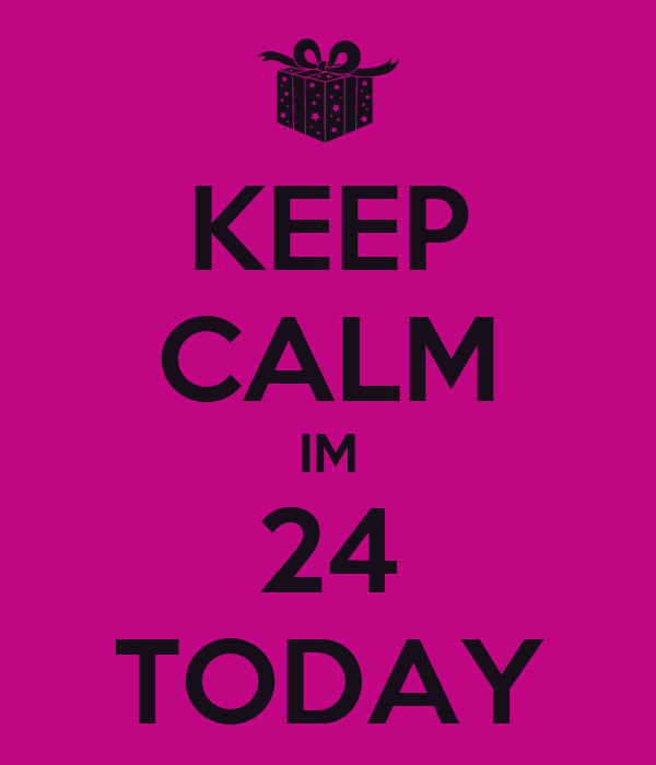 KEEP CALM IM 24 TODAY