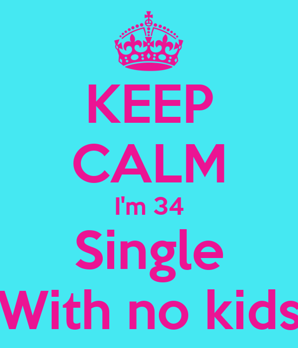 KEEP CALM I'm 34 Single With no kids
