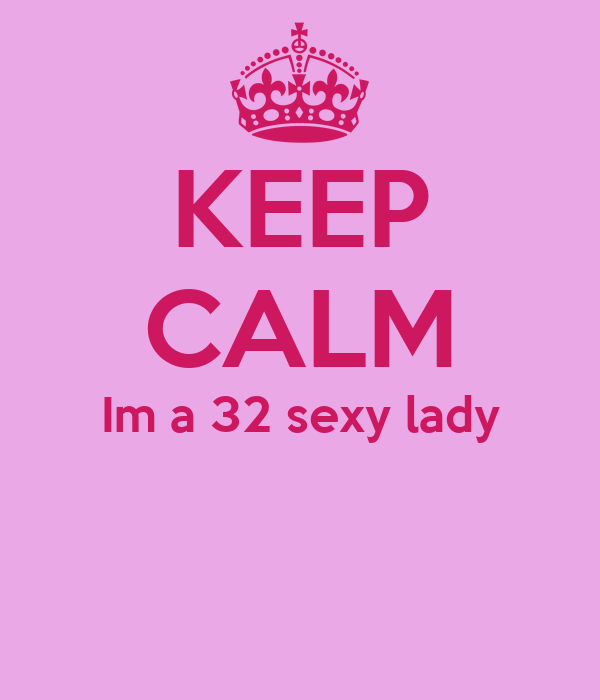 KEEP CALM Im a 32 sexy lady