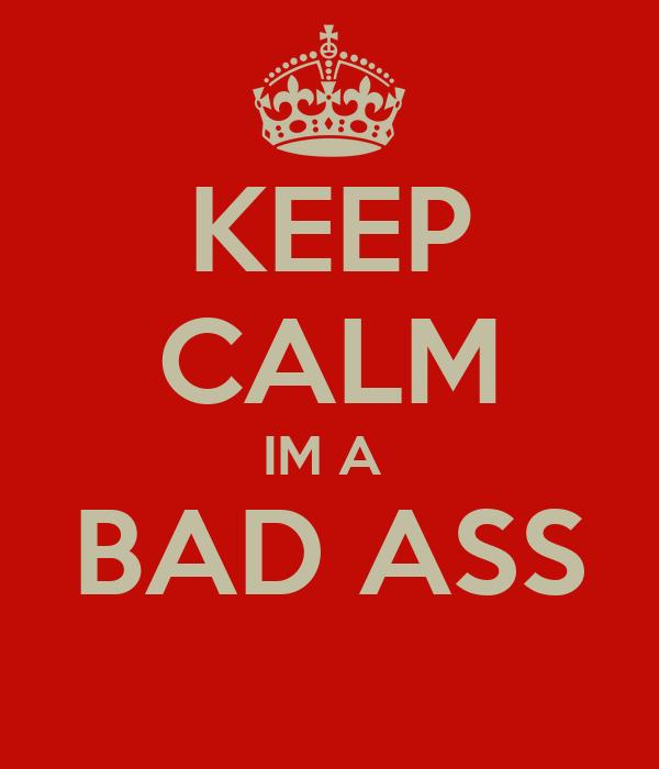 KEEP CALM IM A  BAD ASS