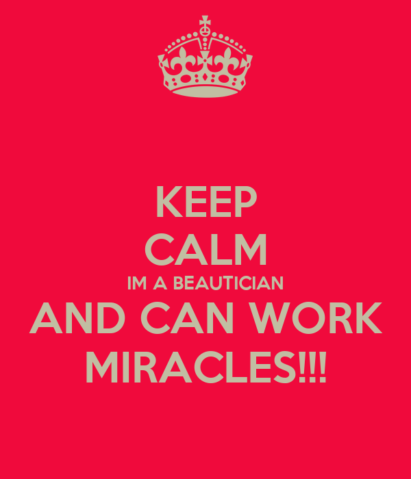 KEEP CALM IM A BEAUTICIAN AND CAN WORK MIRACLES!!!