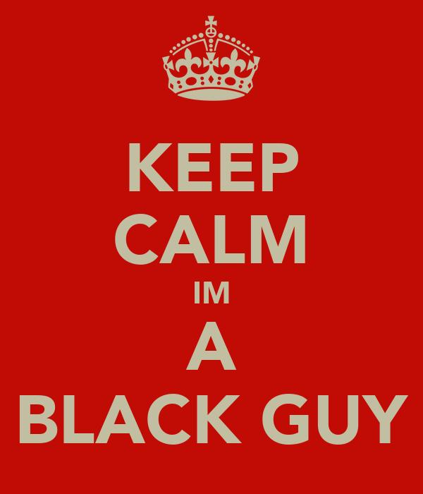KEEP CALM IM A BLACK GUY