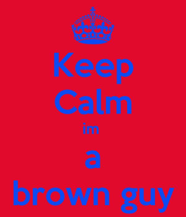 Keep Calm im  a brown guy